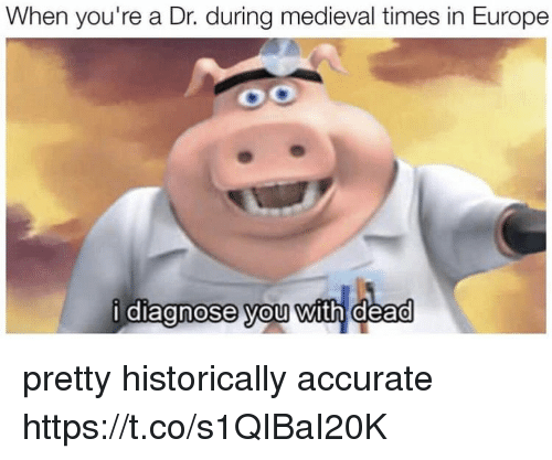 medieval times: When you're a Dr. during medieval times in Europe  diagnose vou with dead pretty historically accurate https://t.co/s1QIBaI20K