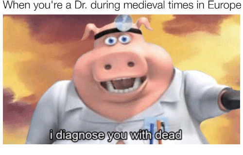 medieval times: When you're a Dr. during medieval times in Europe  diagnose vou with dead