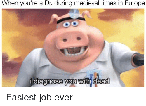 medieval times: When you're a Dr. during medieval times in Europe  diagnose vou with dead Easiest job ever