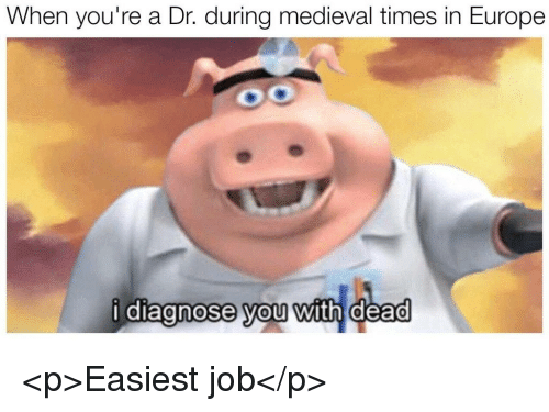 medieval times: When you're a Dr. during medieval times in Europe  i diagnose you with dead  0  0 <p>Easiest job</p>