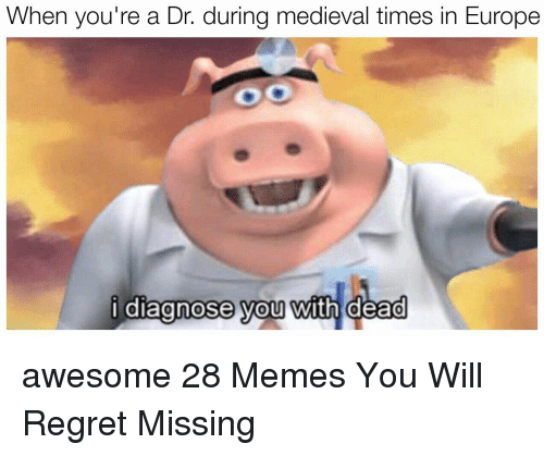 medieval times: When you're a Dr. during medieval times in Europe  i diagnose you with dead  0  0 awesome 28 Memes You Will Regret Missing