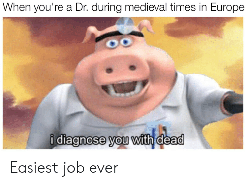 medieval times: When you're a Dr. during medieval times in Europe  i diagnose you with dead  0 Easiest job ever