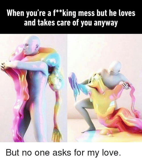 "Love, Memes, and Asks: When you're a f*""king mess but he loves  and takes care of you anyway But no one asks for my love."