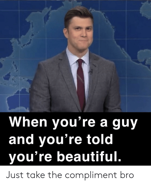 compliment: When you're a guy  and you're told  you're beautiful. Just take the compliment bro
