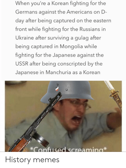 russians: When you're a Korean fighting for the  Germans against the Americans on D-  day after being captured on the eastern  front while fighting for the Russians in  Ukraine after surviving a gulag after  being captured in Mongolia while  fighting for the Japanese against the  USSR after being conscripted by the  Japanese in Manchuria as a Korean  Confused Screamina History memes