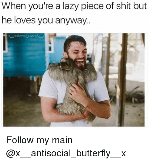 Pieces Of Shits: When you're a lazy piece of shit but  he loves you anyway. Follow my main @x__antisocial_butterfly__x