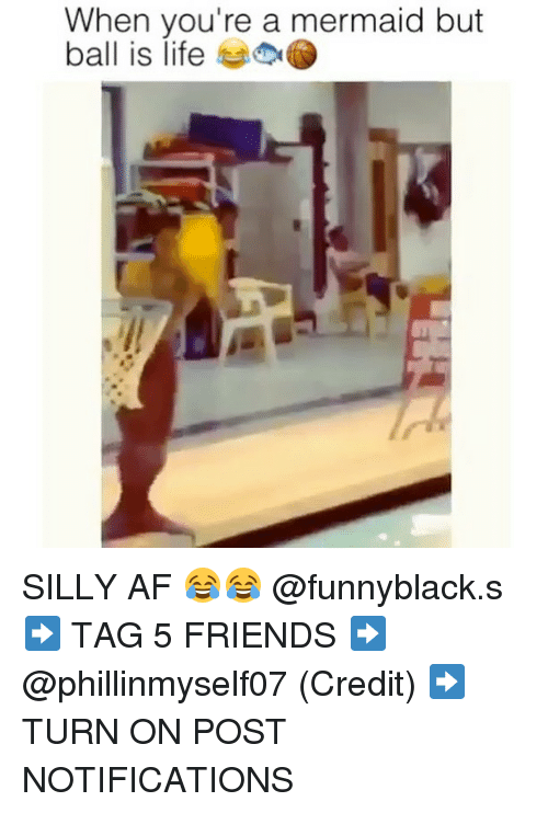 Af, Ball Is Life, and Friends: When you're a mermaid but  ball is life SILLY AF 😂😂 @funnyblack.s ➡️ TAG 5 FRIENDS ➡️ @phillinmyself07 (Credit) ➡️ TURN ON POST NOTIFICATIONS