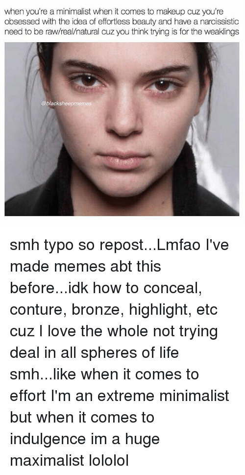 indulgence: when you're a minimalist when it comes to makeup cuz you're  obsessed with the idea of effortless beauty and have a narcissistic  need to be raw/real/natural cuz you think trying is for the weaklings  @blacksheepmemes smh typo so repost...Lmfao I've made memes abt this before...idk how to conceal, conture, bronze, highlight, etc cuz I love the whole not trying deal in all spheres of life smh...like when it comes to effort I'm an extreme minimalist but when it comes to indulgence im a huge maximalist lololol