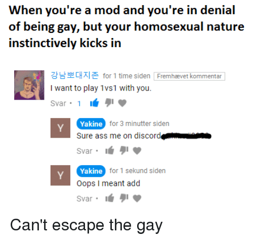 Ass, Nature, and Time: When you're a mod and you're in denial  of being gay, but your homosexual nature  instinctively kicks in  강남뽀대지존 for 1 time siden  Iwant to play 1vs1 with you.  Fremhævet kommentar  Yakine  Sure ass me on discord  Svar  Yakine  Oops I meant add  Svar  for 3 minutter siden  for 1 sekund siden