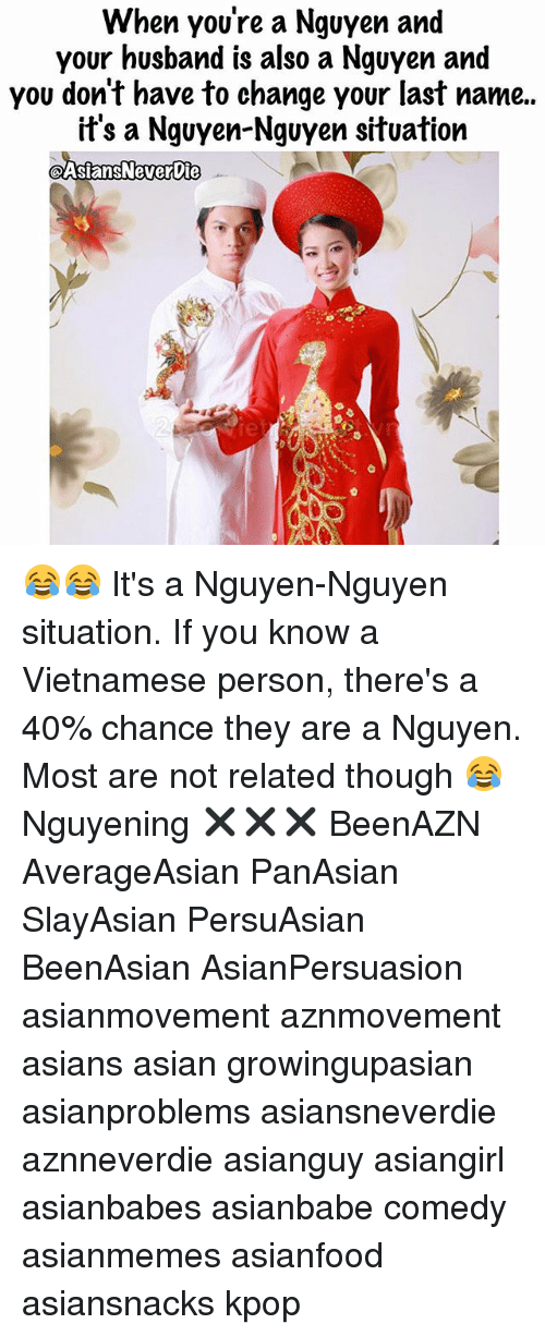 Asian, Memes, and Husband: When you're a Nguyen and  your husband is also a Nguyen and  you don't have to change your last name..  it's a Nquyen-Nguyen situation  @AsiansNevervie 😂😂 It's a Nguyen-Nguyen situation. If you know a Vietnamese person, there's a 40% chance they are a Nguyen. Most are not related though 😂 Nguyening ✖️✖️✖️ BeenAZN AverageAsian PanAsian SlayAsian PersuAsian BeenAsian AsianPersuasion asianmovement aznmovement asians asian growingupasian asianproblems asiansneverdie aznneverdie asianguy asiangirl asianbabes asianbabe comedy asianmemes asianfood asiansnacks kpop