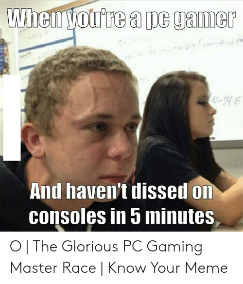 Pc Gaming Master Race: When you're a pc gamer  -34 E  And haven't dissed on  consoles in 5 minutes O | The Glorious PC Gaming Master Race | Know Your Meme
