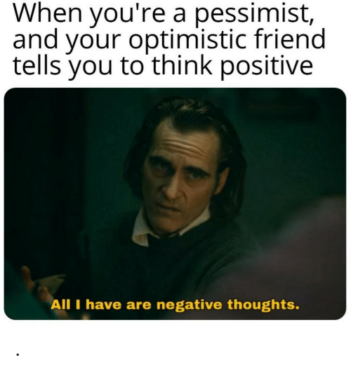 all i have: When you're a pessimist,  and your optimistic friend  tells you to think positive  All I have are negative thoughts. .