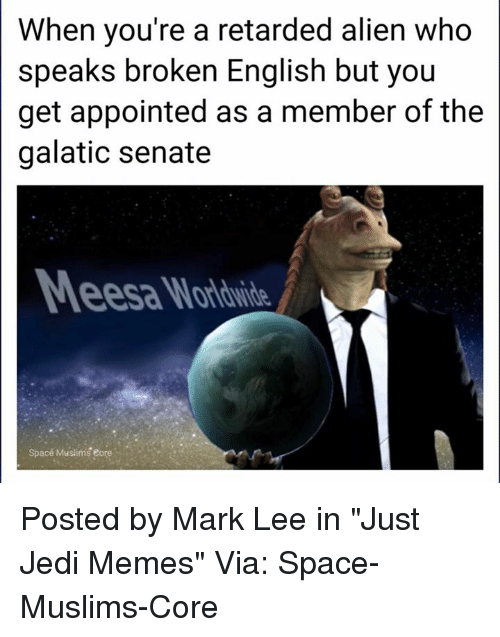 "Jedi, Memes, and Retarded: When you're a retarded alien who  speaks broken English but you  get appointed as a member of the  galatic senate  Space Muslims eore Posted by Mark Lee in ""Just Jedi Memes""  Via: Space-Muslims-Core"