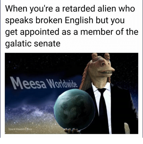 Retarded, Alien, and Space: When you're a retarded alien who  speaks broken English but you  get appointed as a member of the  galatic senate  Space Muslims eore