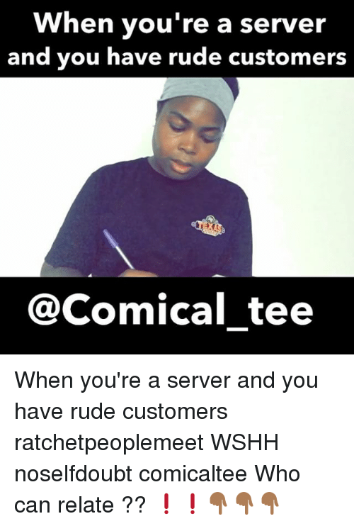 Memes, Rude, and Wshh: When you're a server  and you have rude customers  @Comical tee When you're a server and you have rude customers ratchetpeoplemeet WSHH noselfdoubt comicaltee Who can relate ?? ❗️❗️👇🏾👇🏾👇🏾