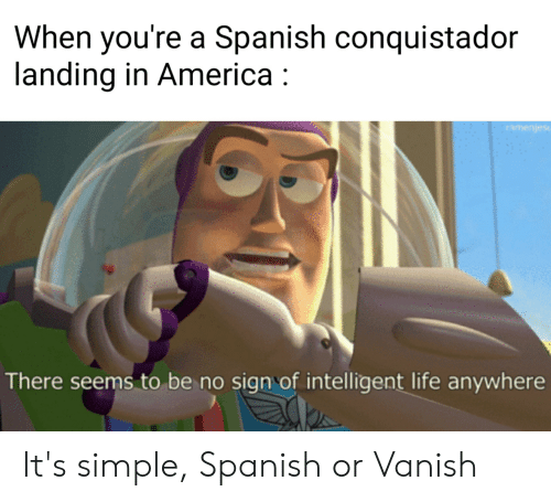 Conquistador: When you're a Spanish conquistador  landing in America  isafuakue)  There seems to be no sign of intelligent life anywhere It's simple, Spanish or Vanish
