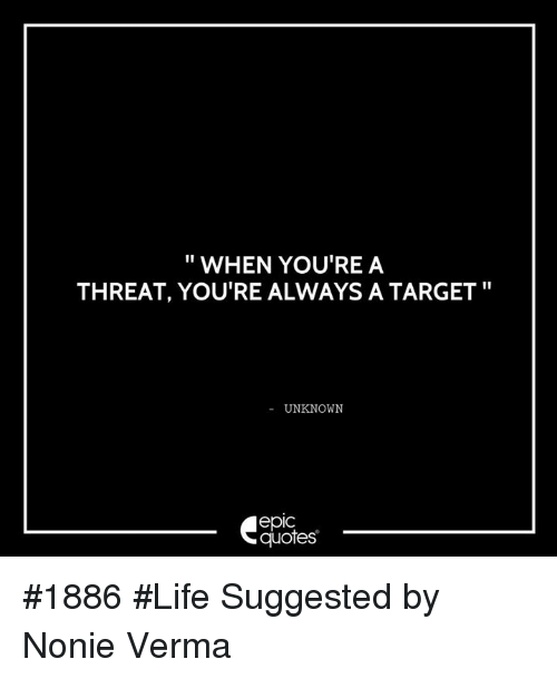 Life, Target, and Quotes: WHEN YOU'RE A  THREAT, YOU'RE ALWAYS A TARGET  UNKNOWN  quotes #1886 #Life  Suggested by Nonie Verma