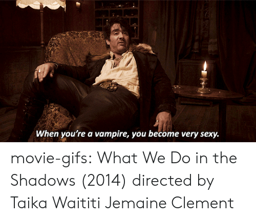Shadows: When you're a vampire, you become very sexy. movie-gifs:   What We Do in the Shadows (2014) directed by Taika Waititi  Jemaine Clement