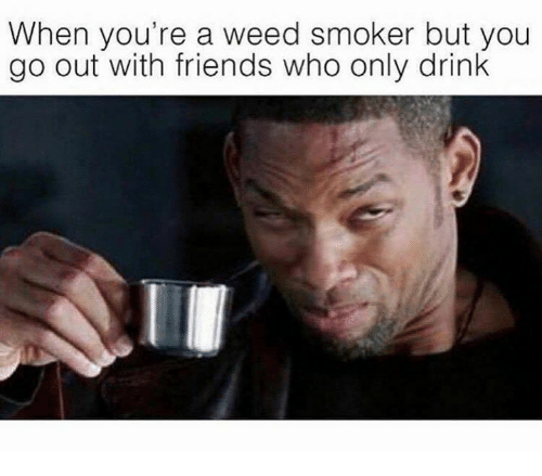 Drinking, Friends, and Weed: When you're a weed smoker but you  go out with friends who only drink