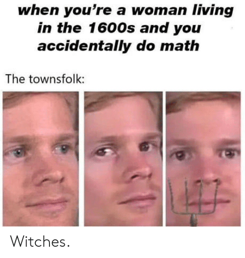 witches: when you're a woman living  in the 1600s and you  accidentally do math  The townsfolk: Witches.