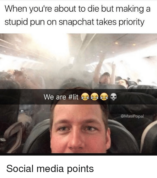 Funny, Lit, and Snapchat: When you're about to die but making a  stupid pun on snapchat takes priority  We are #lit  @MasiPopal Social media points