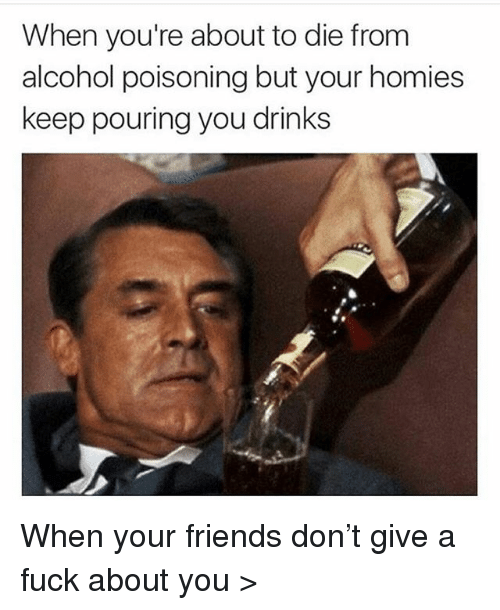 Friends, Memes, and Alcohol: When you're about to die from  alcohol poisoning but your homies  keep pouring you drinks When your friends don't give a fuck about you >