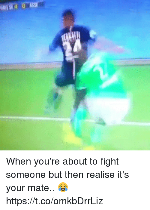 Soccer, Fight, and Youre: When you're about to fight someone but then realise it's your mate.. 😂 https://t.co/omkbDrrLiz