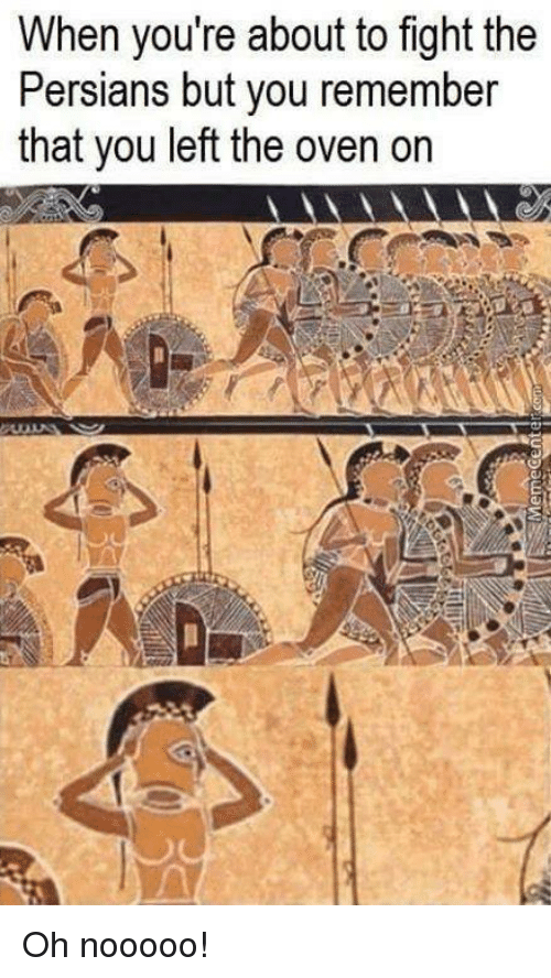 memes: When you're about to fight the  Persians but you remember  that you left the oven on Oh nooooo!