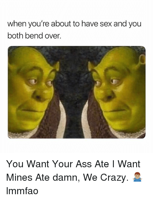 Ass, Crazy, and Sex: when you're about to have sex and you  both bend over. You Want Your Ass Ate I Want Mines Ate damn, We Crazy. 🤷🏽‍♂️ lmmfao