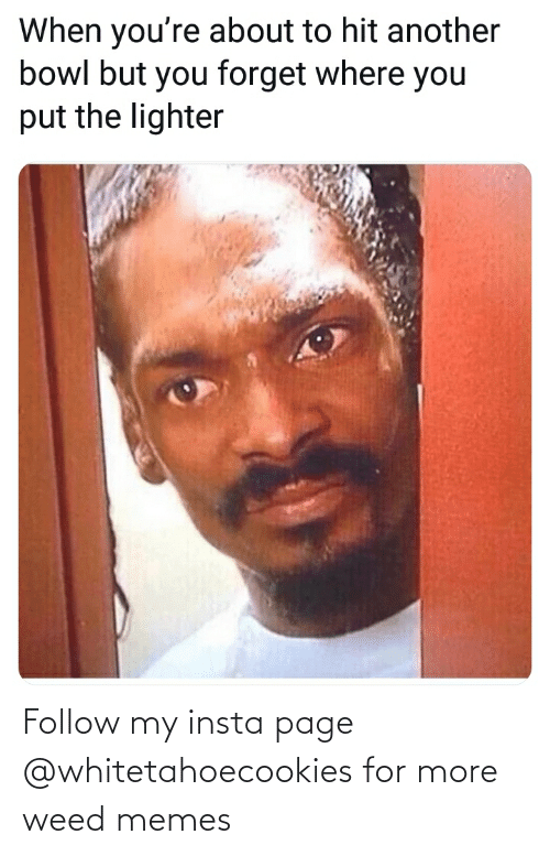 Weed Memes: When you're about to hit another  bowl but you forget where you  put the lighter Follow my insta page @whitetahoecookies for more weed memes