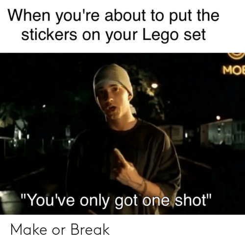 """mob: When you're about to put the  stickers on your Lego set  MOB  """"You've only got one shot"""" Make or Break"""