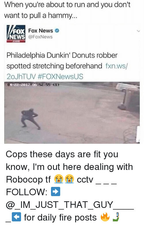 RoboCop: When you're about to run and you don't  want to pull a hammy...  FOX  NEWS  Fox News  @FoxNews  com  Philadelphia Dunkin' Donuts robber  spotted stretching beforehand fxn.ws/  20JhTUV #FOXNewsUS  01-22-2017 06:52:55 (S) Cops these days are fit you know, I'm out here dealing with Robocop tf 😭😭 cctv _ _ _ FOLLOW: ➡@_IM_JUST_THAT_GUY_____⬅ for daily fire posts 🔥🤳🏼