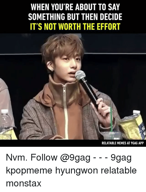 not worth the effort: WHEN YOU'RE ABOUT TO SAY  SOMETHING BUT THEN DECIDE  IT'S NOT WORTH THE EFFORT  RELATABLE MEMES AT9GAG APP Nvm. Follow @9gag - - - 9gag kpopmeme hyungwon relatable monstax