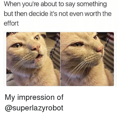 Funny, Girl Memes, and Impressionism: When you're about to say something  but then decide it's not even worth the  effort My impression of @superlazyrobot