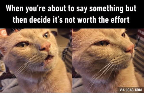 not worth the effort: When you're about to say something but  then decide it's not worth the effort  VIA 9GAG.COM