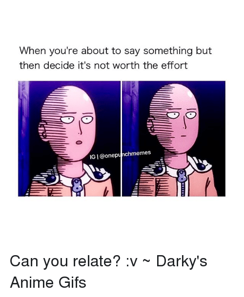 not worth the effort: When you're about to say something but  then decide it's not worth the effort  IGI@one punchmemes Can you relate? :v ~ Darky's Anime Gifs
