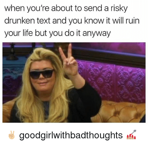 Life, Memes, and Text: when you're about to send a risky  drunken text and you know it will ruin  your life but you do it anyway ✌🏼 goodgirlwithbadthoughts 💅🏽