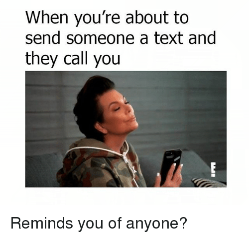 Memes, Text, and 🤖: When you're about to  send someone a text and  they call you Reminds you of anyone?