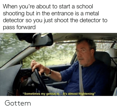 """metal detector: When you're about to start a school  shooting but in the entrance is a metal  detector so you just shoot the detector to  pass forward  """"Sometimes my genius is./it's almost frightening"""" Gottem"""