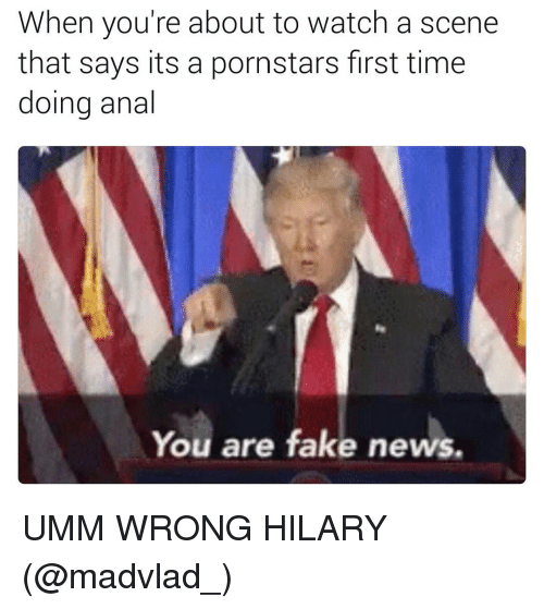 Fake, Memes, and News: When you're about to watch a scene  that says its a pornstars first time  doing anal  You are fake news. UMM WRONG HILARY (@madvlad_)