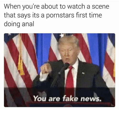 Scene, Fakings, and Scenes: When you're about to watch a scene  that says its a pornstars first time  doing anal  You are fake news.