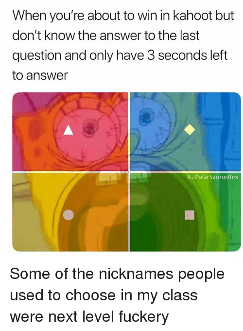 Kahoot, Memes, and 🤖: When you're about to win in kahoot but  don't know the answer to the last  question and only have 3 seconds left  to answer  IG:PolarSaurusRex Some of the nicknames people used to choose in my class were next level fuckery