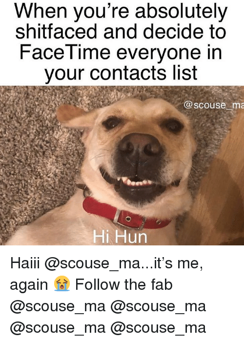 fab: When you're absolutely  shitfaced and decide to  FaceTime everyone in  your contacts list  @scouse ma  Hi Hun Haiii @scouse_ma...it's me, again 😭 Follow the fab @scouse_ma @scouse_ma @scouse_ma @scouse_ma