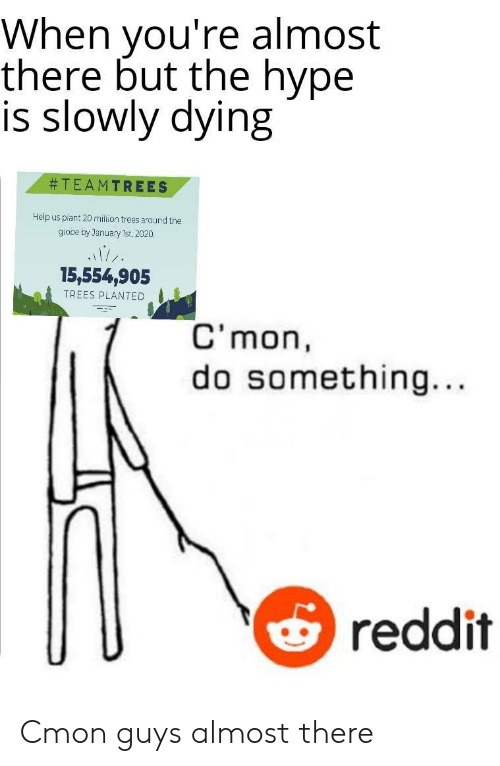 hype: When you're almost  there but the hype  is slowly dying  TEAMTREES  Help us plant 20 million trees around the  giooe by January 1st, 2020.  15,554,905  TREES PLANTED  C'mon  something...  reddit Cmon guys almost there