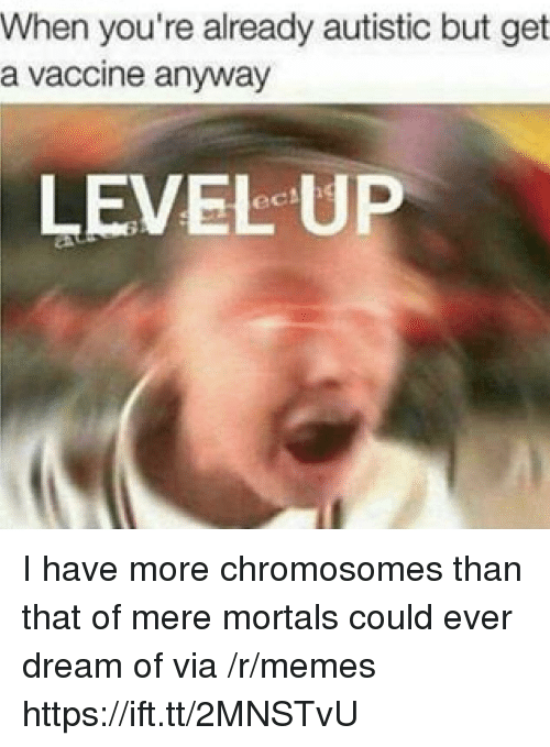chromosomes: When you're already autistic but get  a vaccine anyway  LEVEL UP I have more chromosomes than that of mere mortals could ever dream of via /r/memes https://ift.tt/2MNSTvU