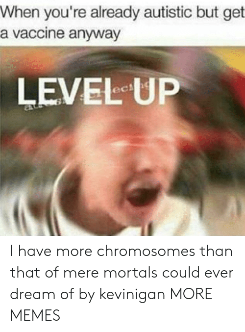 chromosomes: When you're already autistic but get  a vaccine anyway  LEVEL UP I have more chromosomes than that of mere mortals could ever dream of by kevinigan MORE MEMES