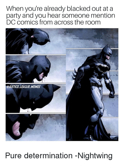 League Memes: When you're already blacked out at a  party and you hear someone mention  DC comics from across the room  OJUSTICE LEAGUE MEMES Pure determination -Nightwing