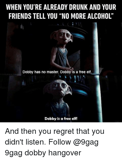 "9gag, Drunk, and Elf: WHEN YOU'RE ALREADY DRUNK AND YOUR  FRIENDSTELL YOU ""NO MORE ALCOHOL'  Dobby has no master. Dobby is a free elf.  Dobby is a free elf! And then you regret that you didn't listen. Follow @9gag 9gag dobby hangover"