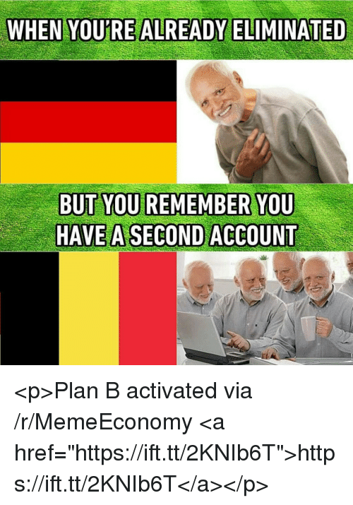 """Plan B: WHEN YOURE ALREADY ELIMINATED  HAVE A SECOND ACCOUNT <p>Plan B activated via /r/MemeEconomy <a href=""""https://ift.tt/2KNIb6T"""">https://ift.tt/2KNIb6T</a></p>"""