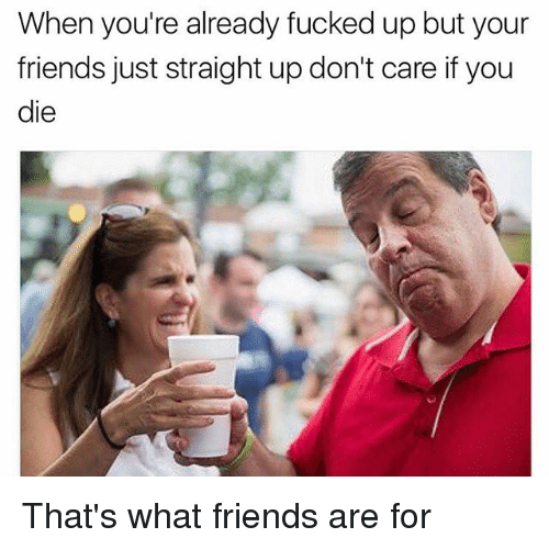 that's what friends are for: When you're already fucked up but your  friends just straight up don't care if you  die That's what friends are for